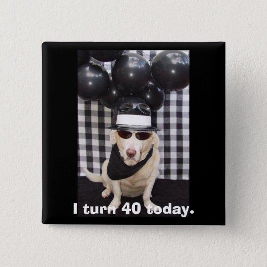 I turn 40 today. 15 cm square badge