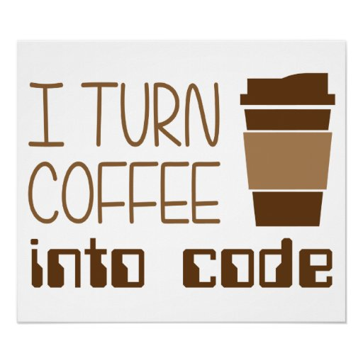 I Turn Coffee Into Programming Code Posters