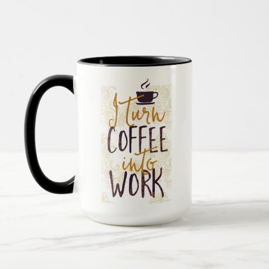 I Turn Coffee into Work Coffee Drinkers Lovers Mug