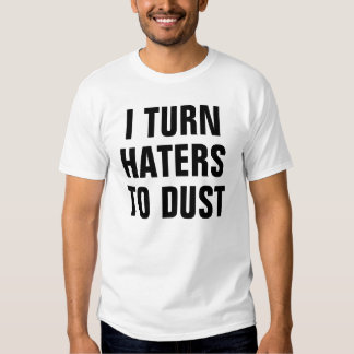 I turn haters to dust shirts