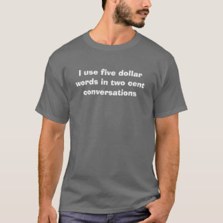 I use five dollar words in two cent conversations T-Shirt