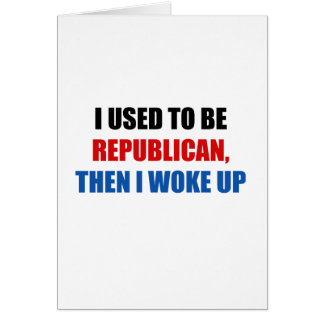 I used to be Republican, then I work up Card