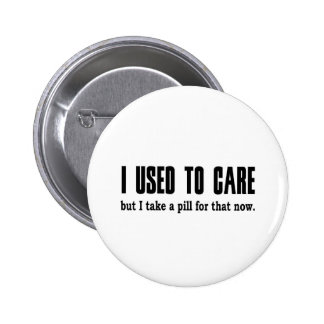 I Used to Care.  But I Take a Pill for That Now. 6 Cm Round Badge