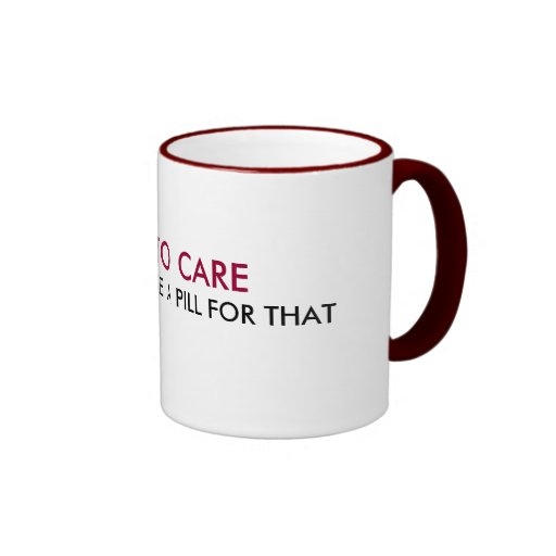 I USED TO CARE, BUT NOW I TAKE A PILL FOR THAT COFFEE MUGS