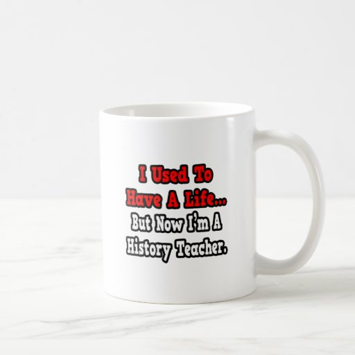 I Used to Have a Life...History Teacher Mugs