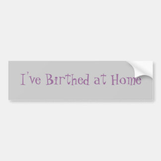 I ve Birthed at Home Bumper Stickers