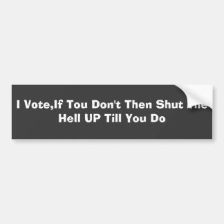 I Vote,If Tou Don't Then Shut The Hell UP Till ... Bumper Stickers