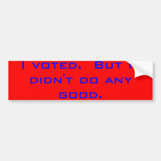 I voted.  But it didn't do any good. Car Bumper Sticker