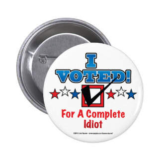 I Voted For A Complete Idiot Button