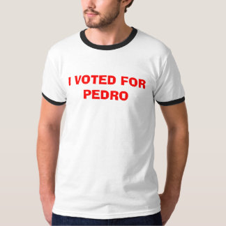 I VOTED FOR PEDRO T SHIRTS