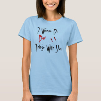 I wanna do bad things with you T-Shirt