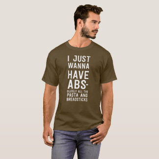 I Wanna Have ABS-olutely All of the Pasta & Bread T-Shirt