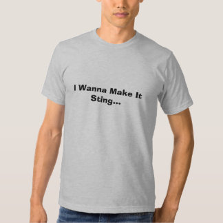 I Wanna Make It Sting... T Shirts
