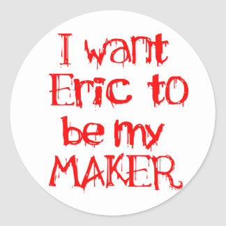I Want Eric to be My MAKER Round Sticker