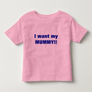 I want my MUMMY!! Shirts
