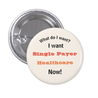 I Want Single Payer Healthcare Now Button