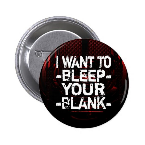 I want to *bleep* your *blank* button