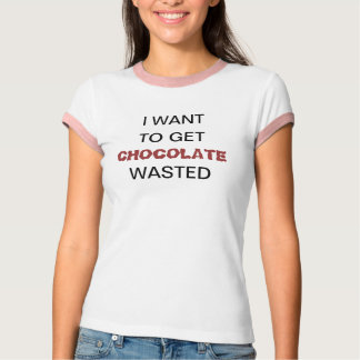 I WANT TO GET CHOCOLATE WASTED TEES