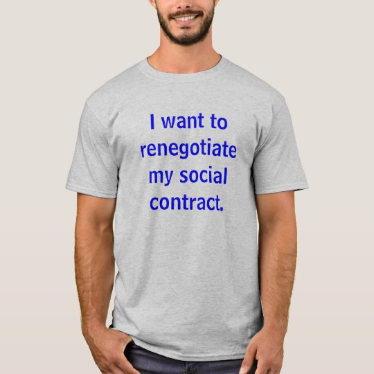 I want to renegotiate my social contract. T-Shirt
