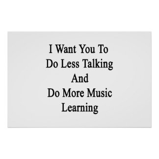 I Want You To Do Less Talking And Do More Music Le Poster
