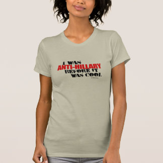 I was Anti-Hillary before it was cool T-Shirt
