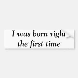 I was born right the first time bumper sticker