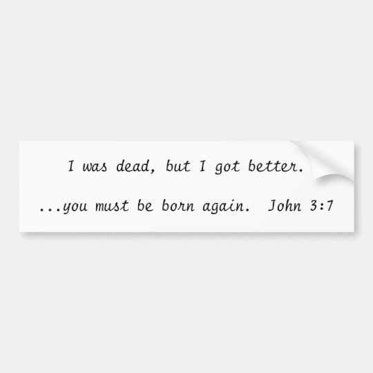 I was dead, but I got better....you must be bor... Bumper Sticker