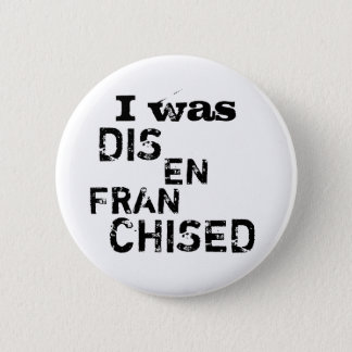 I Was Disenfranchised - Vote Election Politics 6 Cm Round Badge