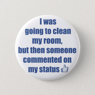 I was going to clean my room, but.... 6 cm round badge