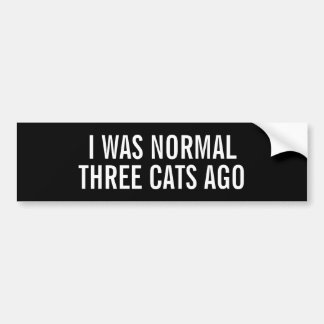 I was normal three cats ago funny Bumper Sticker