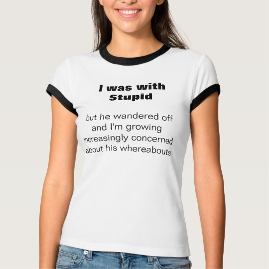 I was with Stupid,  but he wandere... - Customised T-Shirt