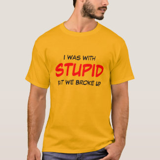 I Was With STUPID But We Broke Up T-Shirt