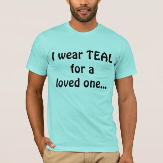 I wear TEAL for a loved one... T-Shirt