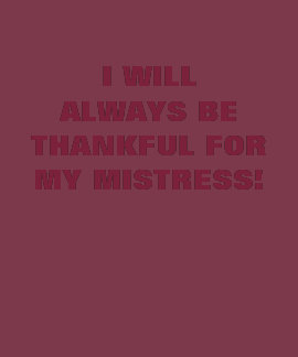 I WILL ALWAYS BE THANKFUL FOR MY MISTRESS! TEE SHIRTS