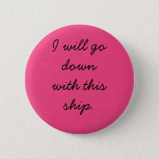 I will go down with this ship. 6 cm round badge