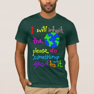 I will inherit the Earth please do something good T-Shirt