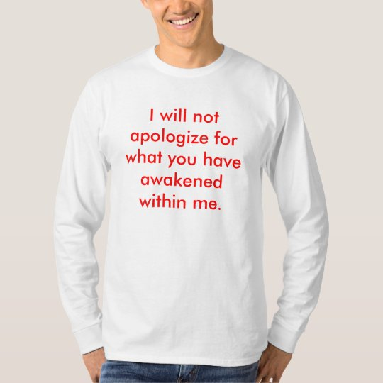 I will not apologise for what you have awakened... T-Shirt