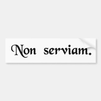 I will not serve. bumper sticker