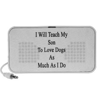 I Will Teach My Son To Love Dogs As Much As I Do Speaker System