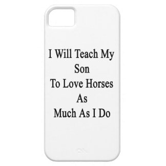 I Will Teach My Son To Love Horses As Much As I Do iPhone 5 Case