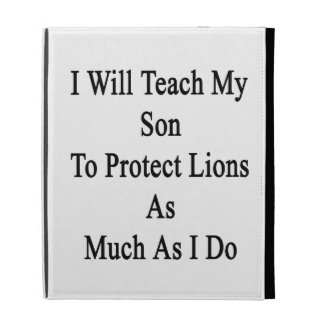 I Will Teach My Son To Protect Lions As Much As I iPad Folio Cover