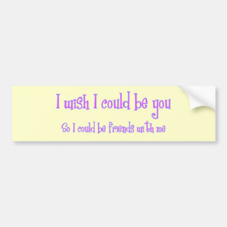 I wish I could be you Bumper Stickers