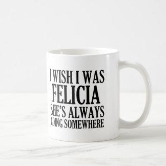 I wish I was Felicia Funny Bye Felicia Coffee Mug