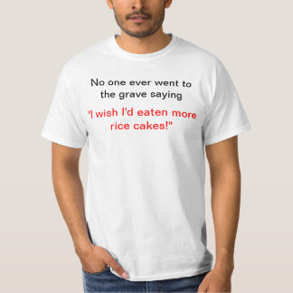 I wish I'd eaten more rice cakes! T-Shirt