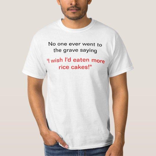 I wish I'd eaten more rice cakes! T-Shirt