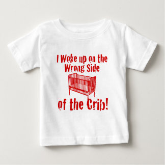 I woke up on the wrong side of the Crib! T Shirt