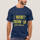 I won't grow up, you can't make me T-Shirt