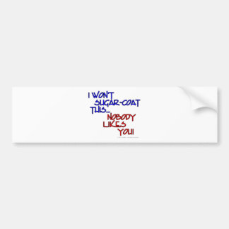 I won't sugar-coat this...Nobody likes you! Bumper Sticker