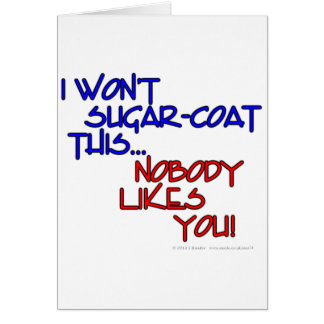 I won't sugar-coat this...Nobody likes you! Card