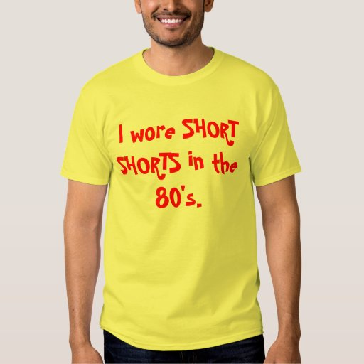 I wore SHORT SHORTS in the 80's. T-shirts